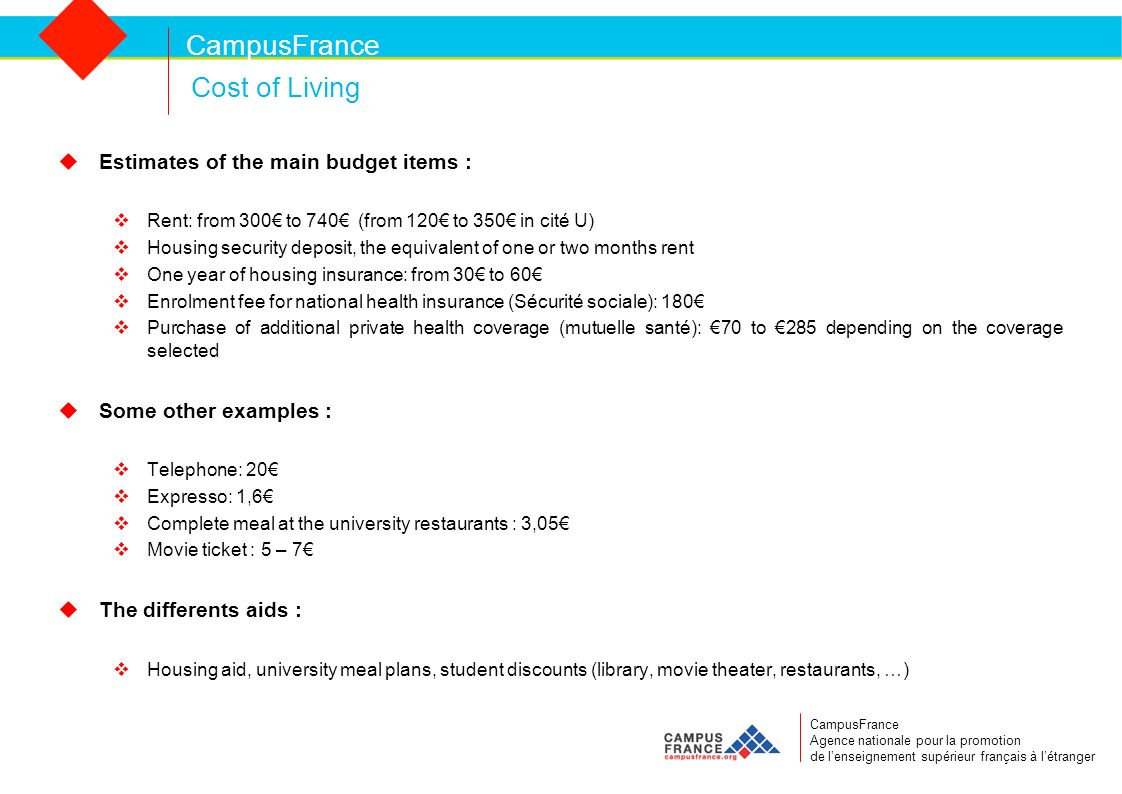 CampusFrance Cost of Living Estimates of the main budget items : Rent: from 300 to 740 (from 120 to 350 in cité U) Housing security deposit, the equivalent of one or two months rent One year of housing insurance: from 30 to 60 Enrolment fee for national health insurance (Sécurité sociale): 180 Purchase of additional private health coverage (mutuelle santé): 70 to 285 depending on the coverage selected Some other examples : Telephone: 20 Expresso: 1,6 Complete meal at the university restaurants : 3,05 Movie ticket : 5 – 7 The differents aids : Housing aid, university meal plans, student discounts (library, movie theater, restaurants, …) CampusFrance Agence nationale pour la promotion de lenseignement supérieur français à létranger