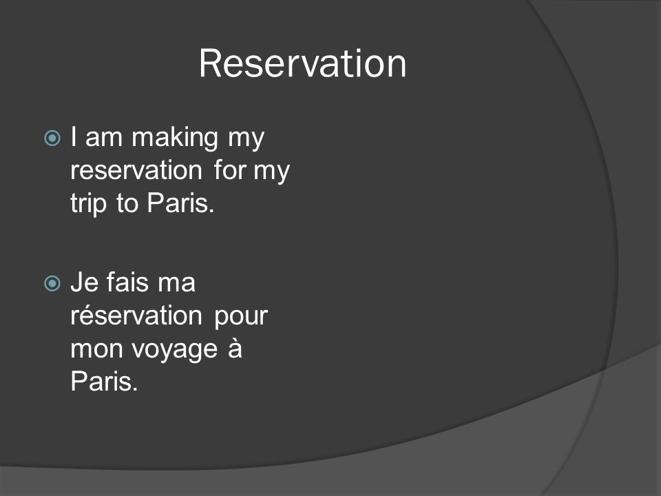 Reservation I am making my reservation for my trip to Paris.