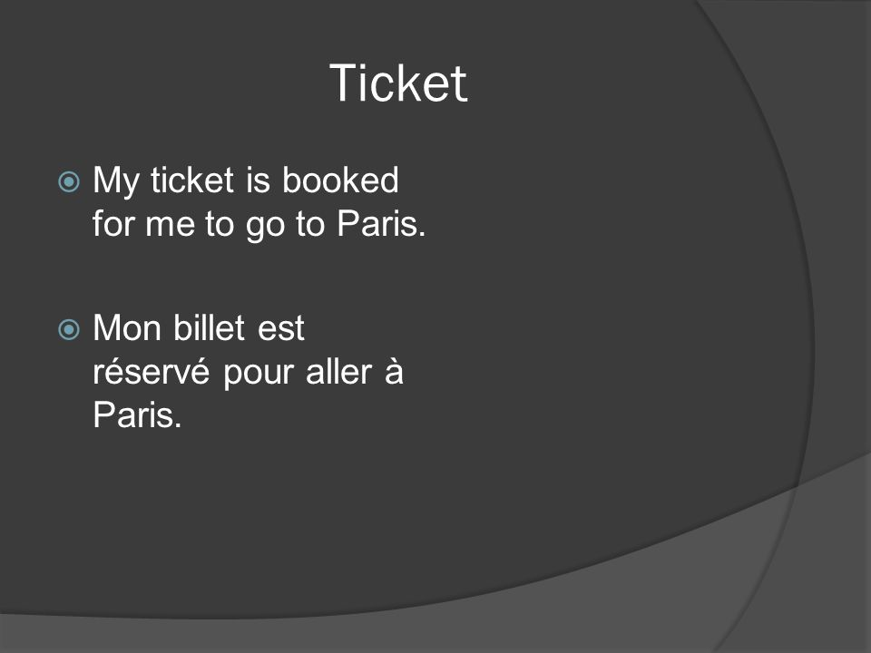 Ticket My ticket is booked for me to go to Paris. Mon billet est réservé pour aller à Paris.