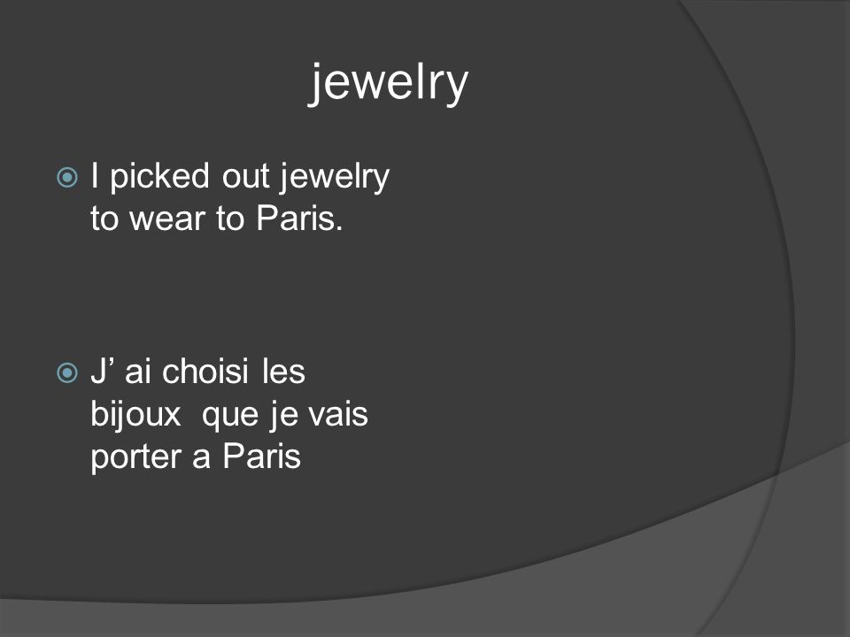 jewelry I picked out jewelry to wear to Paris. J ai choisi les bijoux que je vais porter a Paris