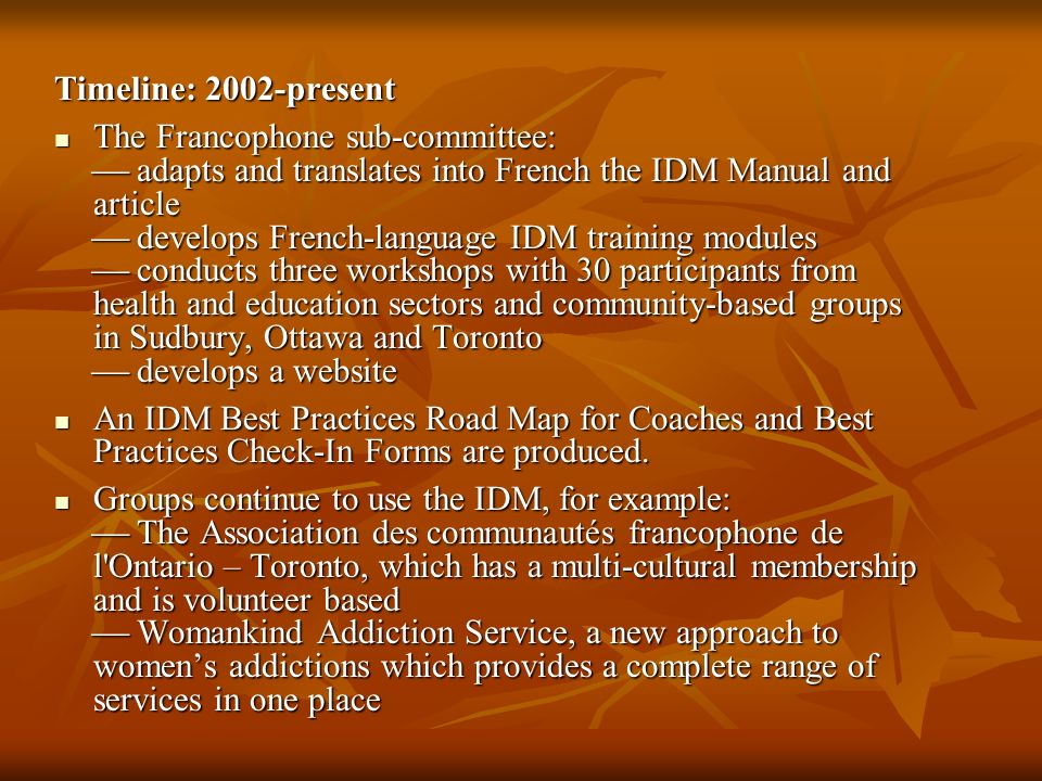 Timeline: 2002-present The Francophone sub-committee: adapts and translates into French the IDM Manual and article develops French-language IDM traini