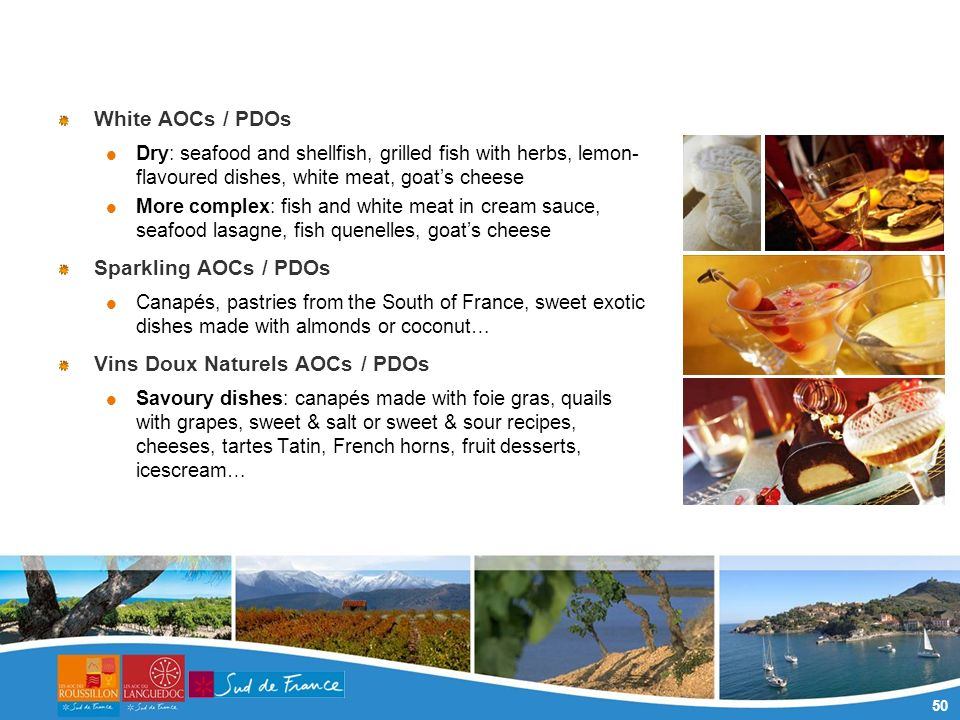50 White AOCs / PDOs Dry: seafood and shellfish, grilled fish with herbs, lemon- flavoured dishes, white meat, goats cheese More complex: fish and white meat in cream sauce, seafood lasagne, fish quenelles, goats cheese Sparkling AOCs / PDOs Canapés, pastries from the South of France, sweet exotic dishes made with almonds or coconut… Vins Doux Naturels AOCs / PDOs Savoury dishes: canapés made with foie gras, quails with grapes, sweet & salt or sweet & sour recipes, cheeses, tartes Tatin, French horns, fruit desserts, icescream…