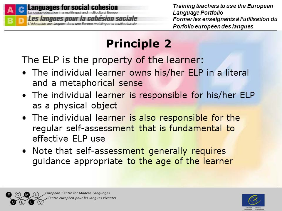 Training teachers to use the European Language Portfolio Former les enseignants à lutilisation du Porfolio européen des langues Principle 3 The ELP has two functions: A pedagogic function, to guide and support the learner in the process of language learning A reporting function, to record proficiency in second/foreign languages These two functions are interdependent: –If the ELP is not central to the experience of language learning there will be little worth reporting –The effort to capture and record the process as well as the products of learning is what drives the pedagogical function forward