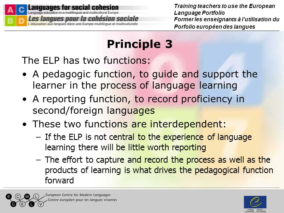 Training teachers to use the European Language Portfolio Former les enseignants à lutilisation du Porfolio européen des langues Principle 4 The ELP is based on the CEFR: It makes explicit use of the CEFRs common reference levels These levels are summarized in the self- assessment grid (Table 2 of the CEFR) and this should be included in all models An exception to this general rule is made in the case of ELPs for very young learners, though the self-assessment grid must then be made available to teachers, parents and other stakeholders