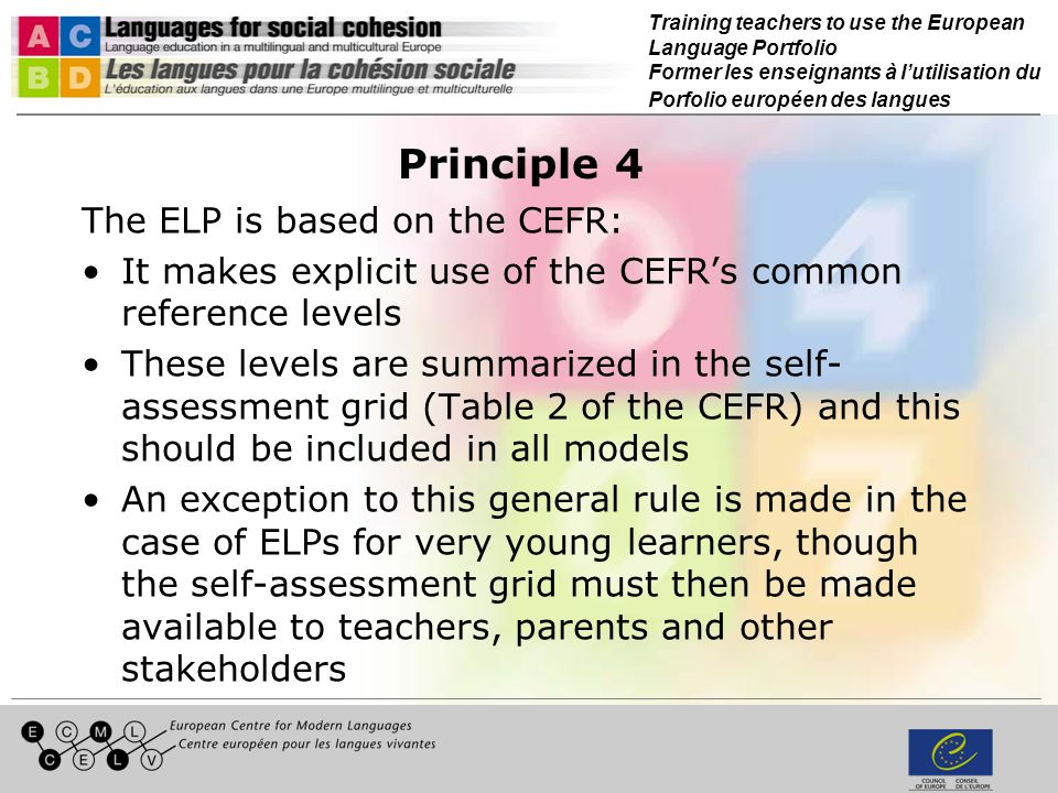 Training teachers to use the European Language Portfolio Former les enseignants à lutilisation du Porfolio européen des langues Principle 5 The self-assessment grid is not enough: The self-assessment grid does not provide the detail learners (and teachers) need in order to set precise learning goals and assess the development of particular communicative skills For this reason ELPs must also include appropriately formulated and detailed checklists (I can …) to help learners (and teachers) to set learning targets and evaluate learning outcomes