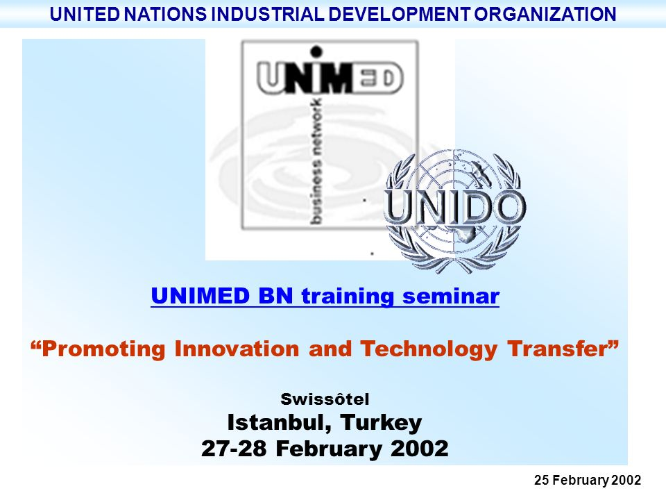 UNITED NATIONS INDUSTRIAL DEVELOPMENT ORGANIZATION UNIDO - UNITED NATIONS INDUSTRIAL DEVELOPMENT ORGANIZATION ONUDI ~ ORGANISATION DES NATIONS UNIES POUR LE DEVELOPPEMENT INDUSTRIEL UNIMED BN training seminar 22 February 2002 Page 22 help the private sector Development of services to help the private sector Mobilize knowledge, skills and technology for enhancing production capabilities and productivity growth Enabling environment at the policy, institutional and enterprise level providing the technological infrastructure for development.