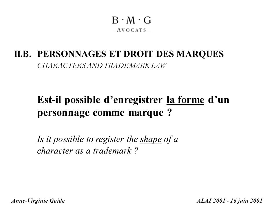 II.B. PERSONNAGES ET DROIT DES MARQUES CHARACTERS AND TRADEMARK LAW Est-il possible denregistrer la forme dun personnage comme marque ? Is it possible