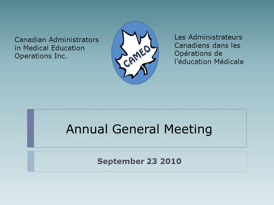 Annual General Meeting September 23 2010 Les Administrateurs Canadiens dans les Opérations de l éducation Médicale Canadian Administrators in Medical Education Operations Inc.