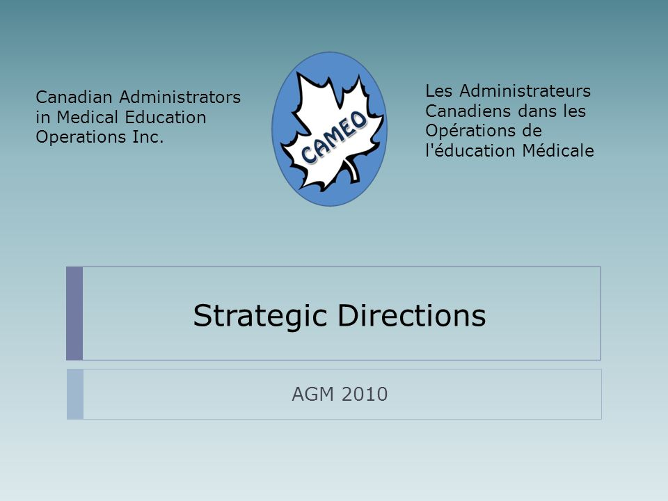 Strategic Directions AGM 2010 Les Administrateurs Canadiens dans les Opérations de l éducation Médicale Canadian Administrators in Medical Education Operations Inc.