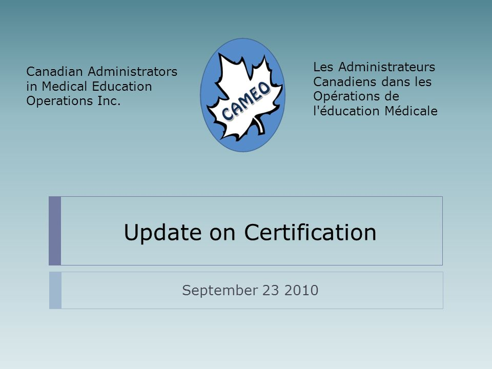 Update on Certification September 23 2010 Les Administrateurs Canadiens dans les Opérations de l éducation Médicale Canadian Administrators in Medical Education Operations Inc.