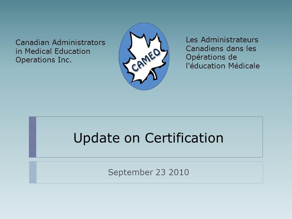 Update on Certification September 23 2010 Les Administrateurs Canadiens dans les Opérations de l'éducation Médicale Canadian Administrators in Medical