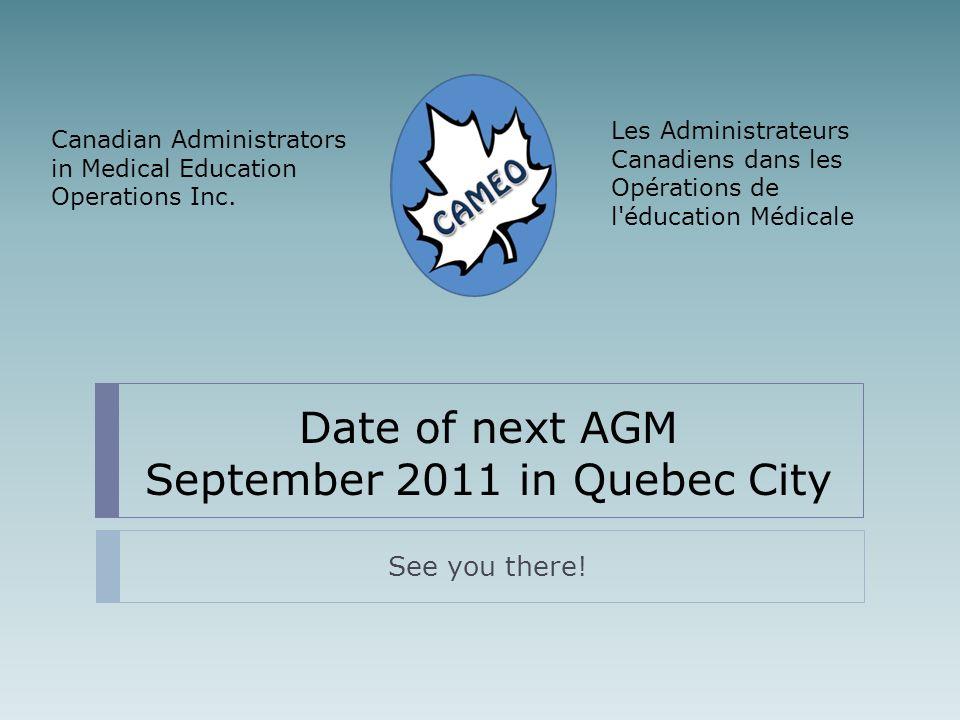 Date of next AGM September 2011 in Quebec City See you there! Les Administrateurs Canadiens dans les Opérations de l'éducation Médicale Canadian Admin