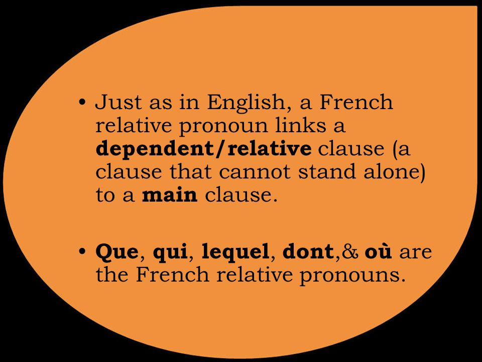 Just as in English, a French relative pronoun links a dependent/relative clause (a clause that cannot stand alone) to a main clause. Que, qui, lequel,