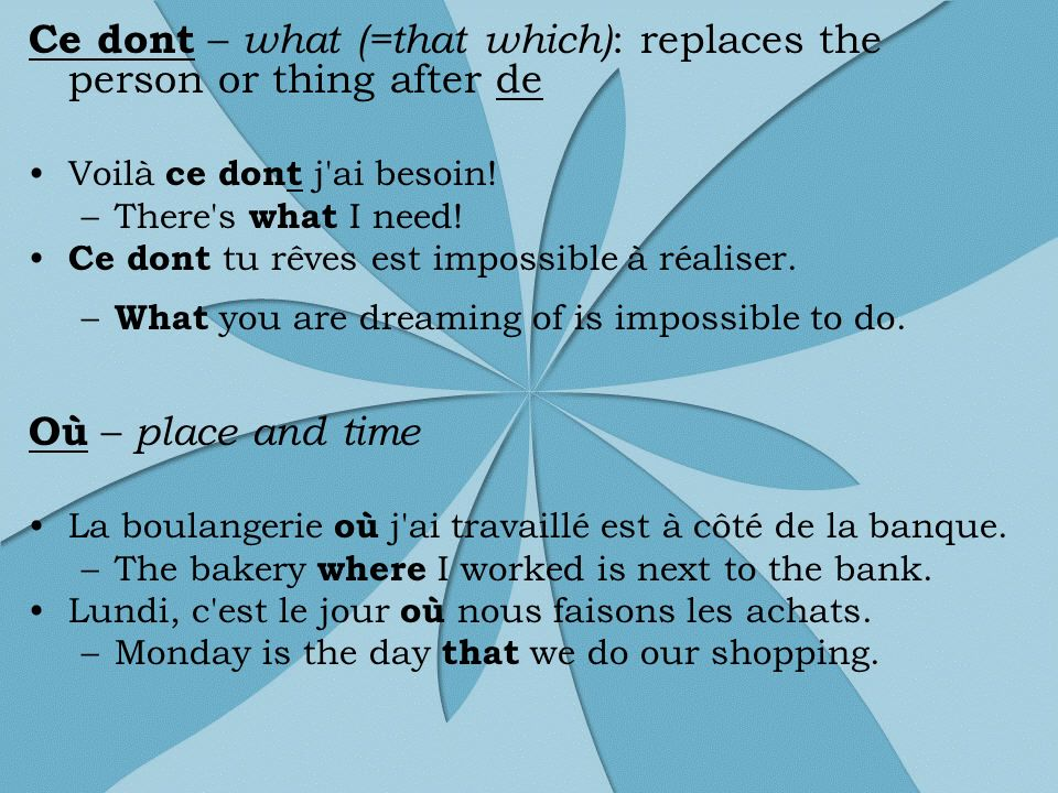 Ce dont – what (=that which) : replaces the person or thing after de Voilà ce dont j'ai besoin! –There's what I need! Ce dont tu rêves est impossible