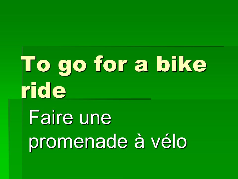 To go for a bike ride Faire une promenade à vélo