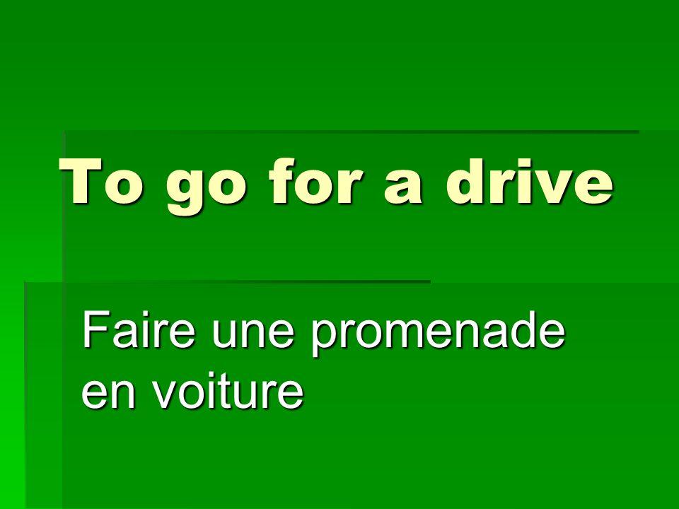 To go for a drive Faire une promenade en voiture