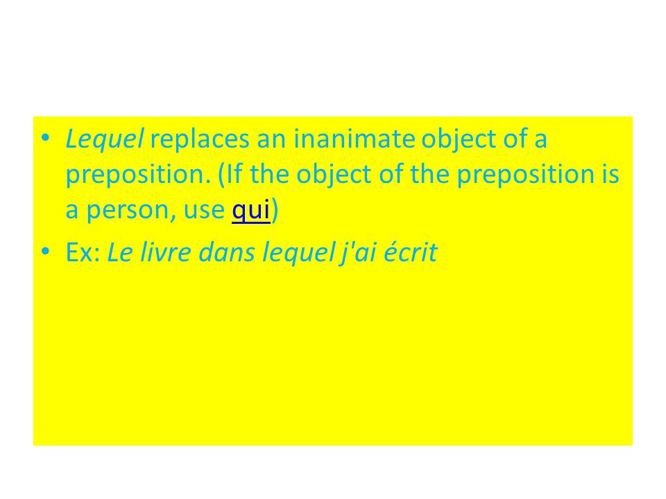 Lequel replaces an inanimate object of a preposition. (If the object of the preposition is a person, use qui)qui Ex: Le livre dans lequel j'ai écrit