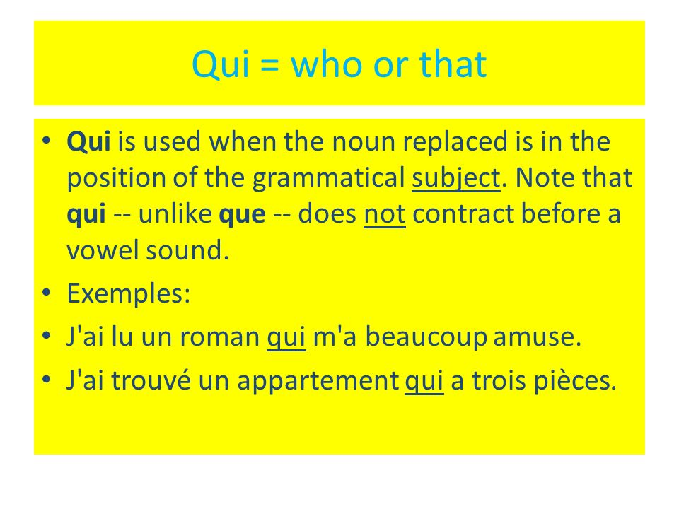 Qui = who or that Qui is used when the noun replaced is in the position of the grammatical subject.