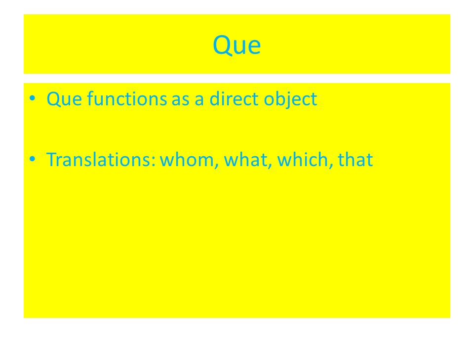 Que Que functions as a direct object Translations: whom, what, which, that