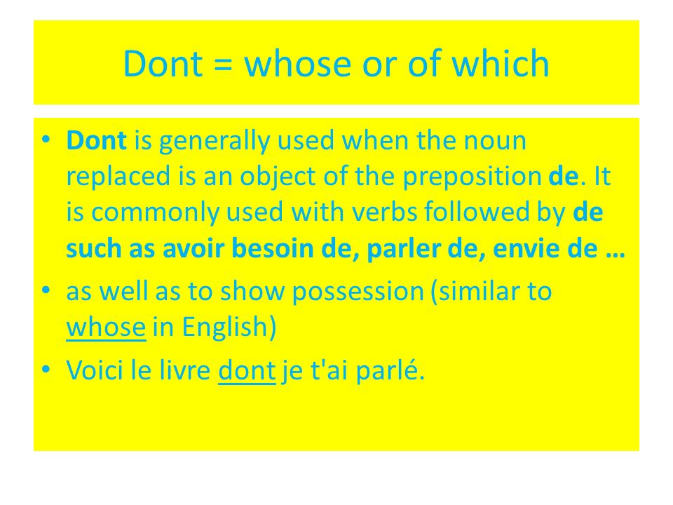 Dont = whose or of which Dont is generally used when the noun replaced is an object of the preposition de. It is commonly used with verbs followed by