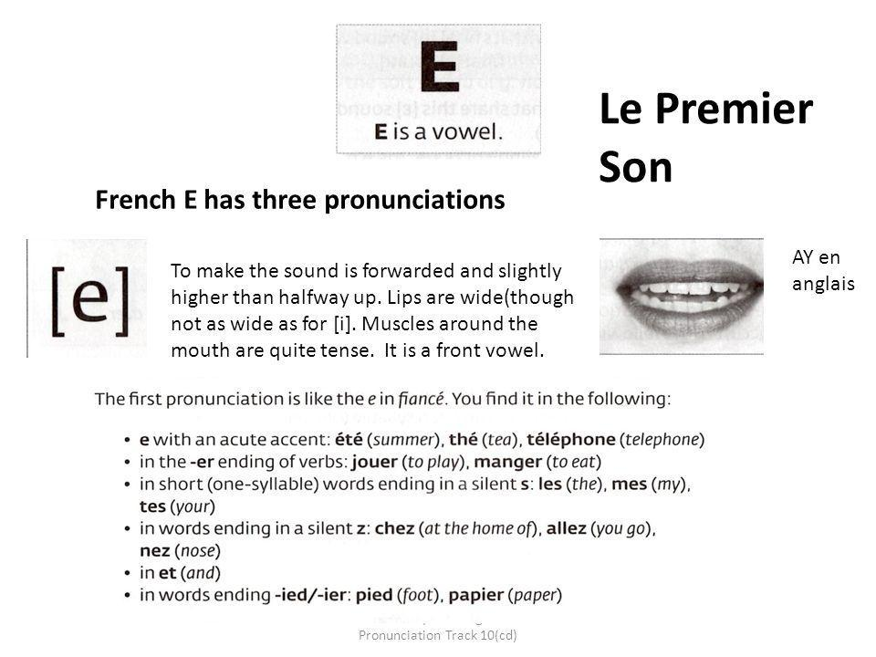 Collins - Easy Learning French Pronunciation Track 10(cd) AY en anglais Le Premier Son French E has three pronunciations To make the sound is forwarde