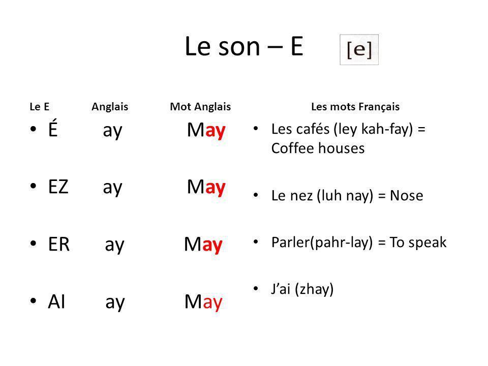 Le son – E Le E Anglais Mot Anglais É ay May EZ ay May ER ay May AI ay May Les mots Français Les cafés (ley kah-fay) = Coffee houses Le nez (luh nay) = Nose Parler(pahr-lay) = To speak Jai (zhay)
