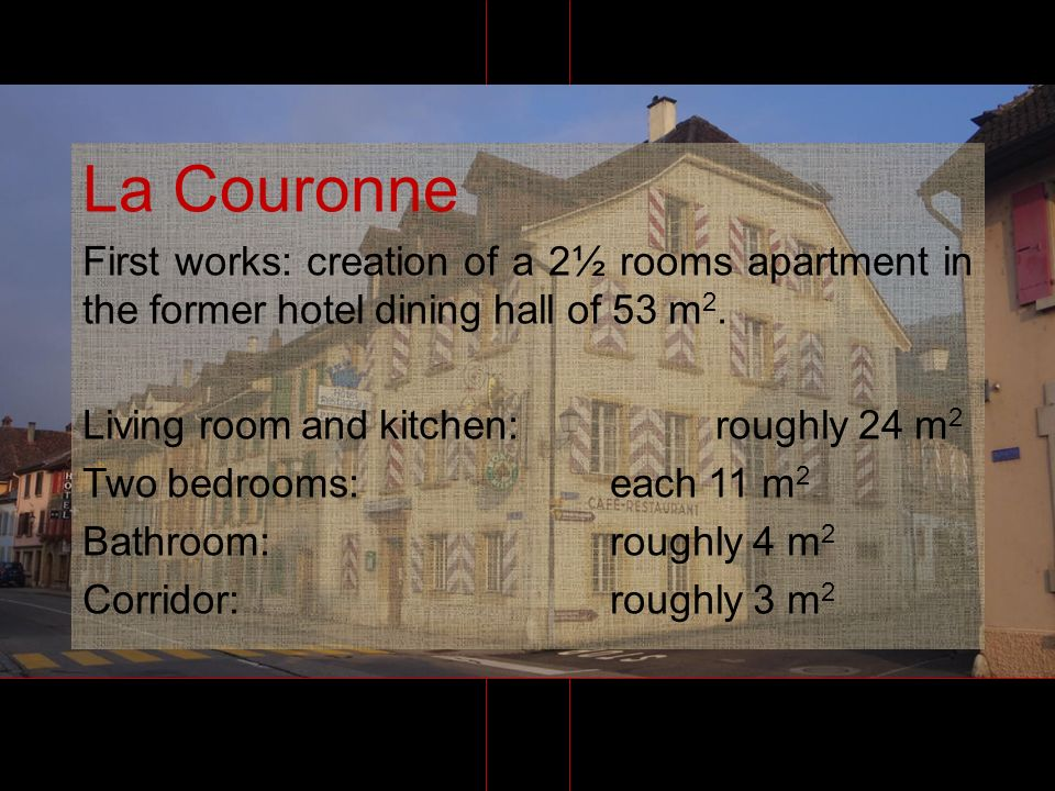 La Couronne First works: creation of a 2½ rooms apartment in the former hotel dining hall of 53 m 2. Living room and kitchen: roughly 24 m 2 Two bedro