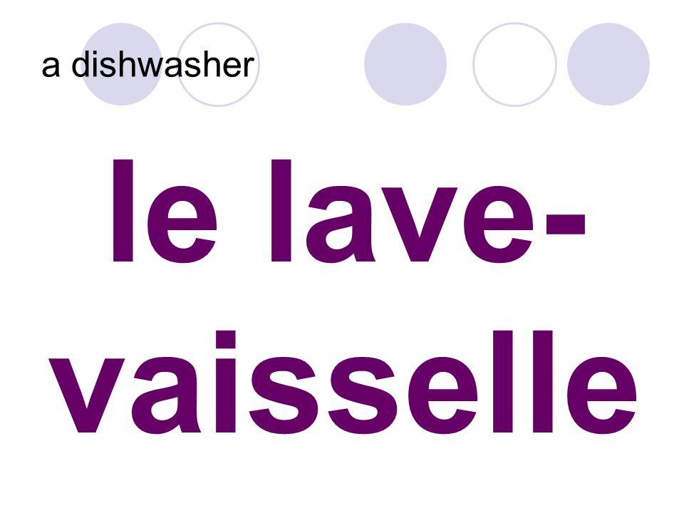 le lave- vaisselle a dishwasher
