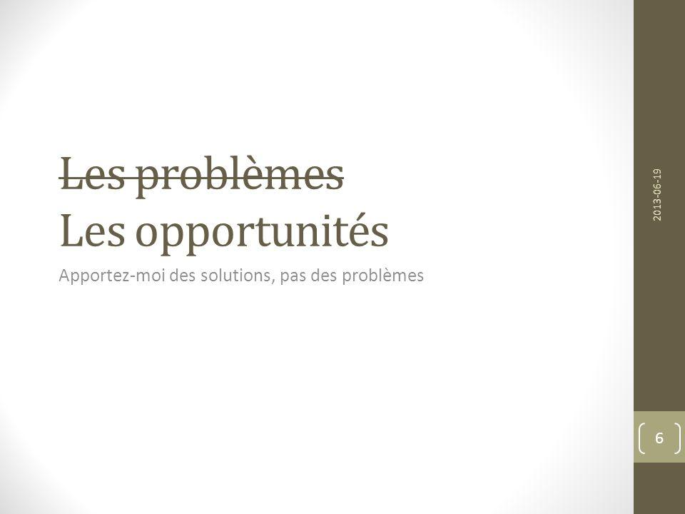 Les problèmes Les opportunités Apportez-moi des solutions, pas des problèmes 2013-06-19 6