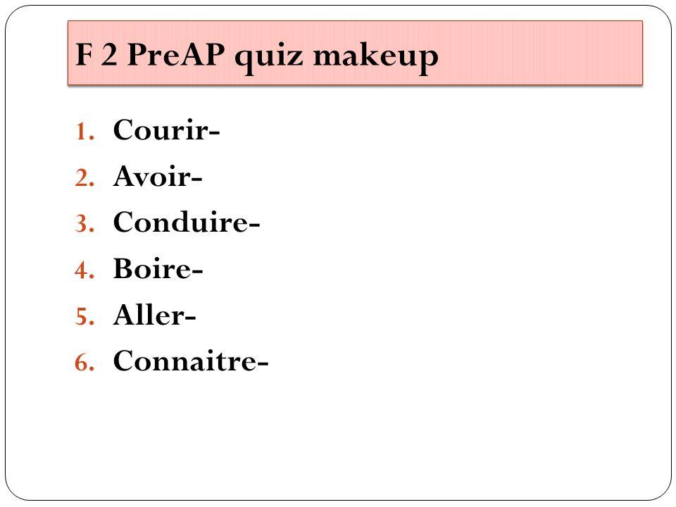F 2 PreAP quiz makeup 1. Courir- 2. Avoir- 3. Conduire- 4. Boire- 5. Aller- 6. Connaitre-