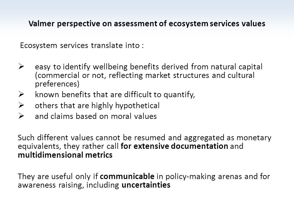 Valmer perspective on assessment of ecosystem services values Ecosystem services translate into : easy to identify wellbeing benefits derived from natural capital (commercial or not, reflecting market structures and cultural preferences) known benefits that are difficult to quantify, others that are highly hypothetical and claims based on moral values Such different values cannot be resumed and aggregated as monetary equivalents, they rather call for extensive documentation and multidimensional metrics They are useful only if communicable in policy-making arenas and for awareness raising, including uncertainties