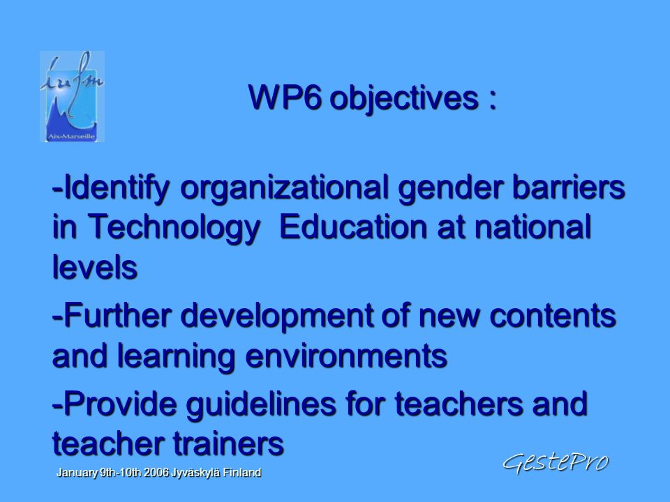 GestePro January 9th-10th 2006 Jyväskylä Finland WP6 objectives : -Identify organizational gender barriers in Technology Education at national levels -Further development of new contents and learning environments -Provide guidelines for teachers and teacher trainers