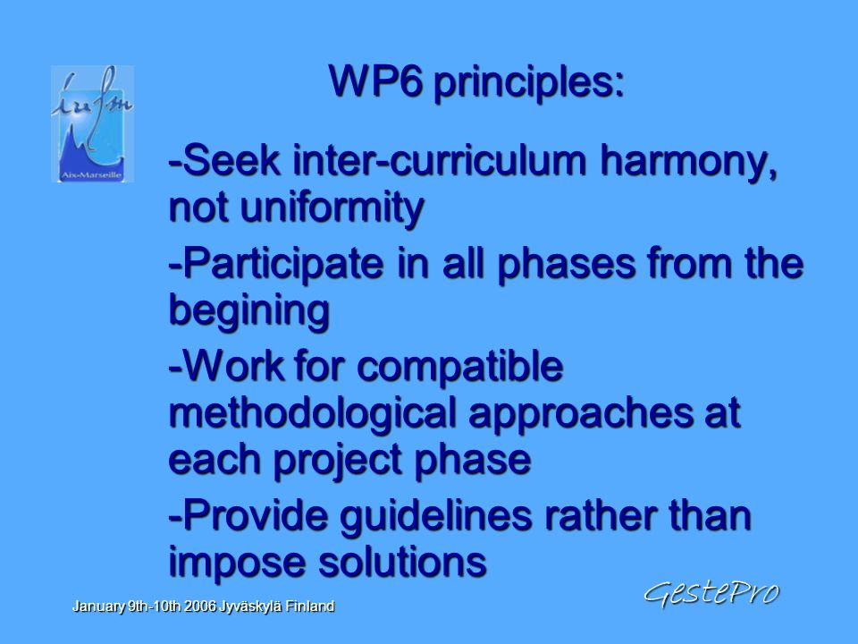 GestePro January 9th-10th 2006 Jyväskylä Finland WP6 principles: -Seek inter-curriculum harmony, not uniformity -Participate in all phases from the begining -Work for compatible methodological approaches at each project phase -Provide guidelines rather than impose solutions