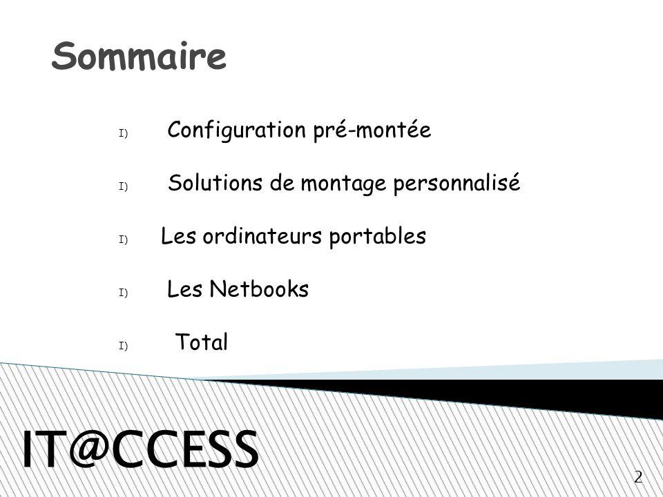 Sommaire IT@CCESS I) Configuration pré-montée I) Solutions de montage personnalisé I) Les ordinateurs portables I) Les Netbooks I) Total 2