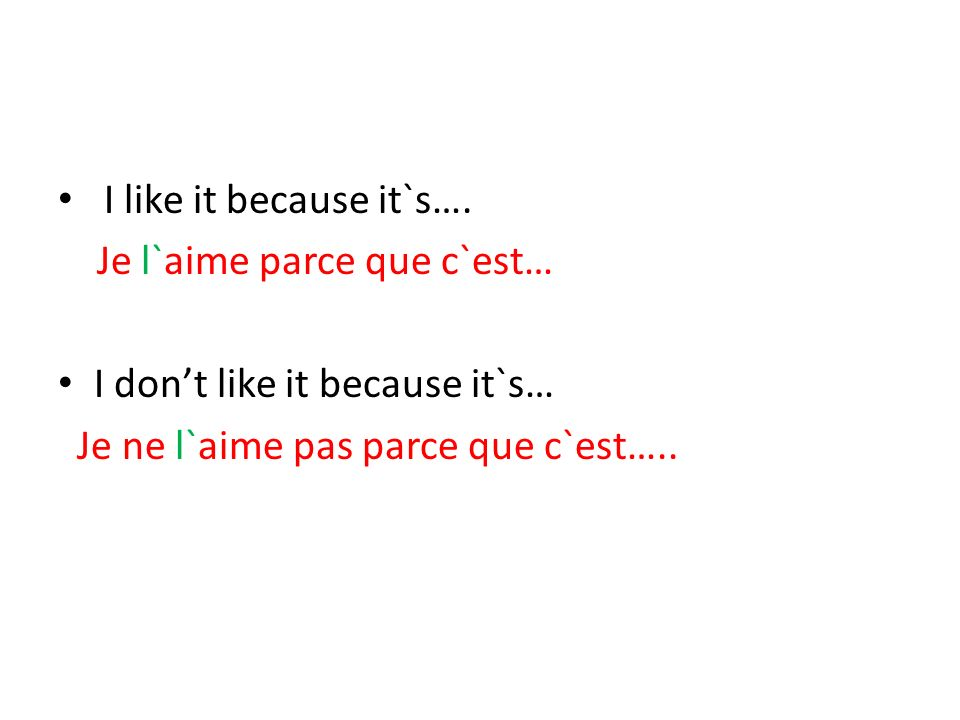 I like it because it`s…. Je l`aime parce que c`est… I dont like it because it`s… Je ne l`aime pas parce que c`est…..