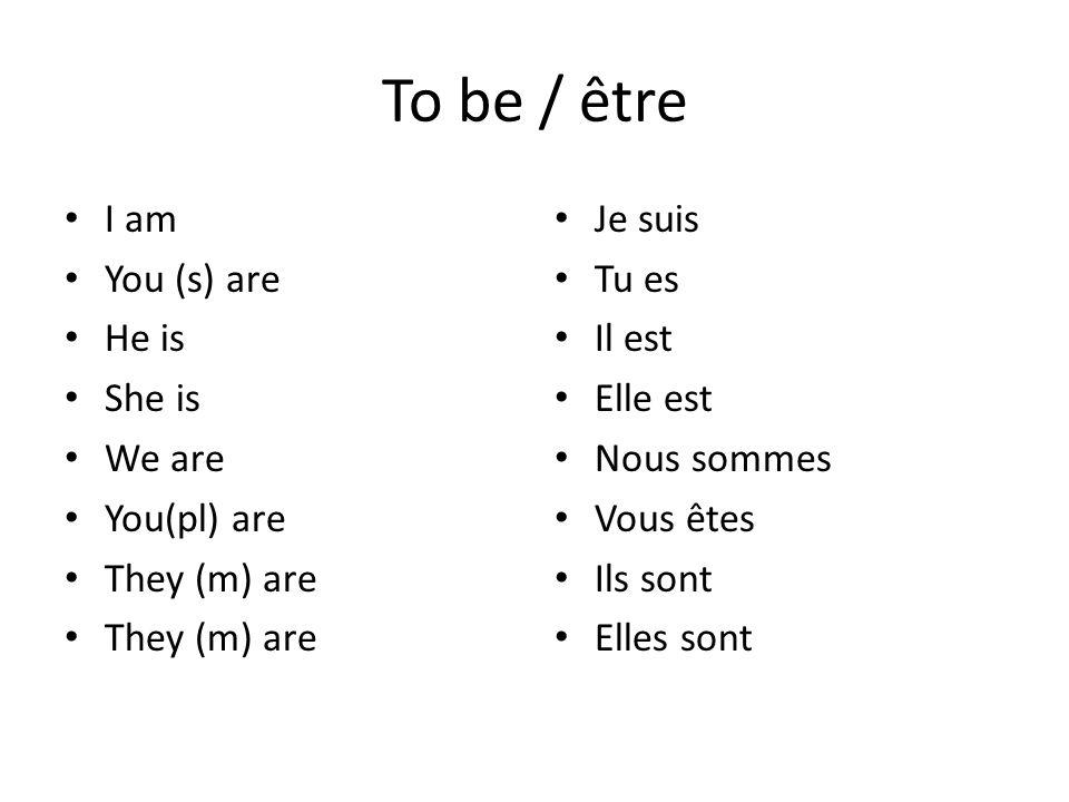To be / être I am You (s) are He is She is We are You(pl) are They (m) are Je suis Tu es Il est Elle est Nous sommes Vous êtes Ils sont Elles sont
