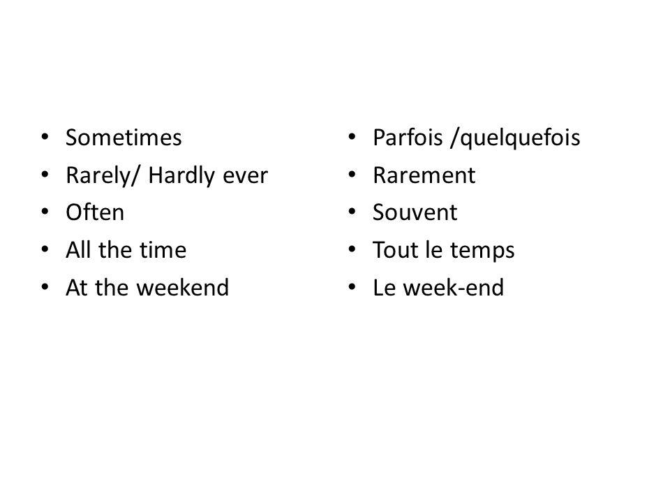 Sometimes Rarely/ Hardly ever Often All the time At the weekend Parfois /quelquefois Rarement Souvent Tout le temps Le week-end