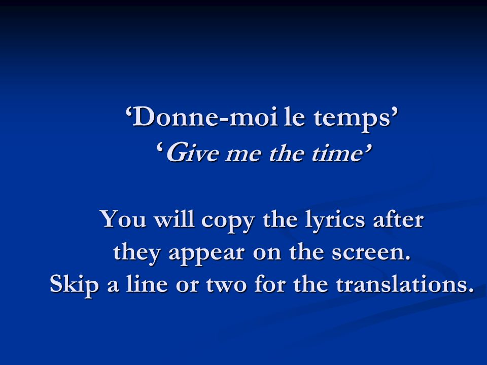 Donne-moi le tempsG ive me the time You will copy the lyrics after they appear on the screen.