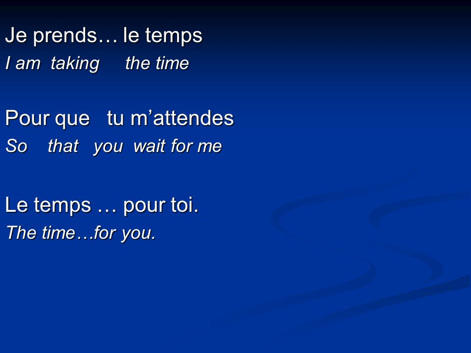 Je prends… le temps I am taking the time Pour que tu mattendes So that you wait for me Le temps … pour toi.