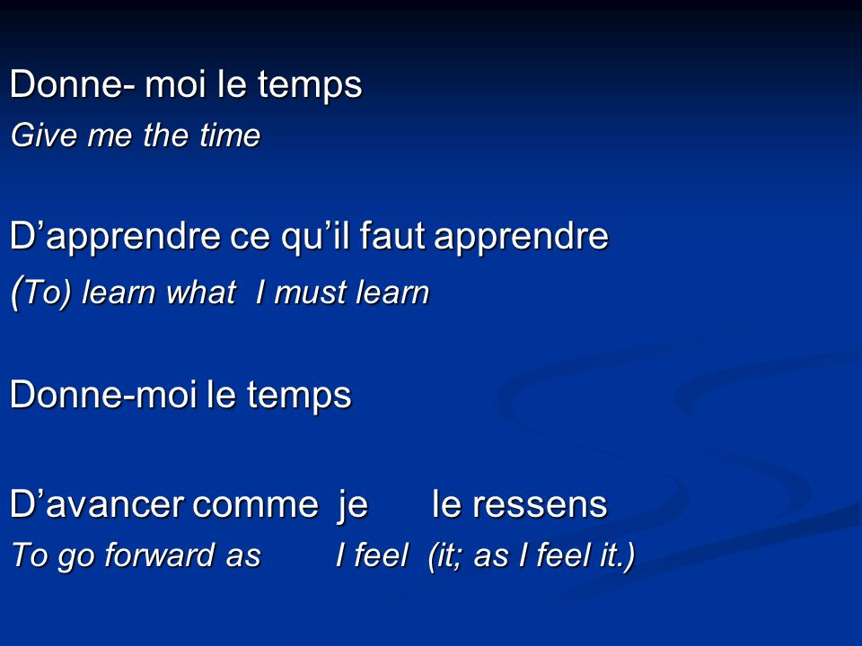 Donne- moi le temps Give me the time Dapprendre ce quil faut apprendre ( To) learn what I must learn Donne-moi le temps Davancer comme je le ressens To go forward as I feel (it; as I feel it.)