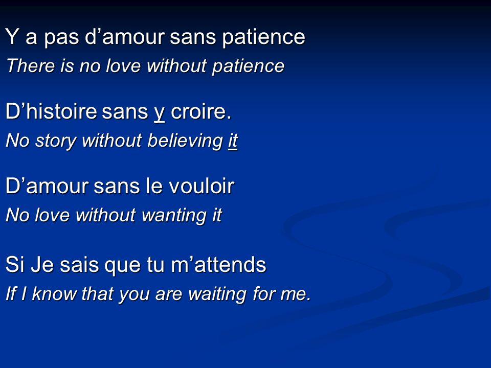 Y a pas damour sans patience There is no love without patience Dhistoire sans y croire.