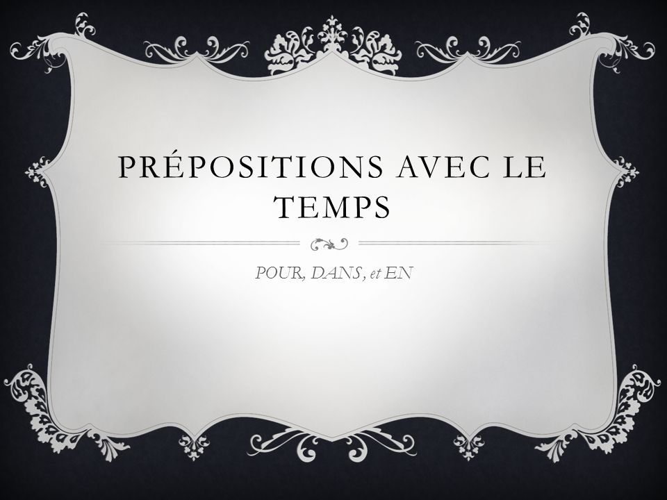 PRÉPOSITIONS AVEC LE TEMPS POUR, DANS, et EN