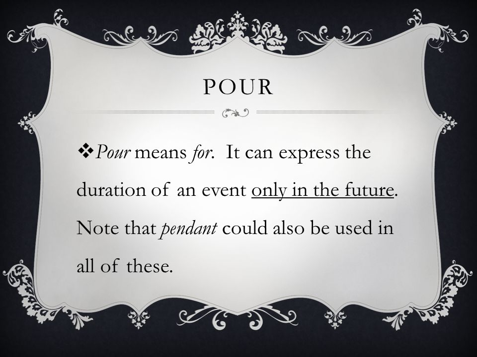 POUR Pour means for. It can express the duration of an event only in the future. Note that pendant could also be used in all of these.