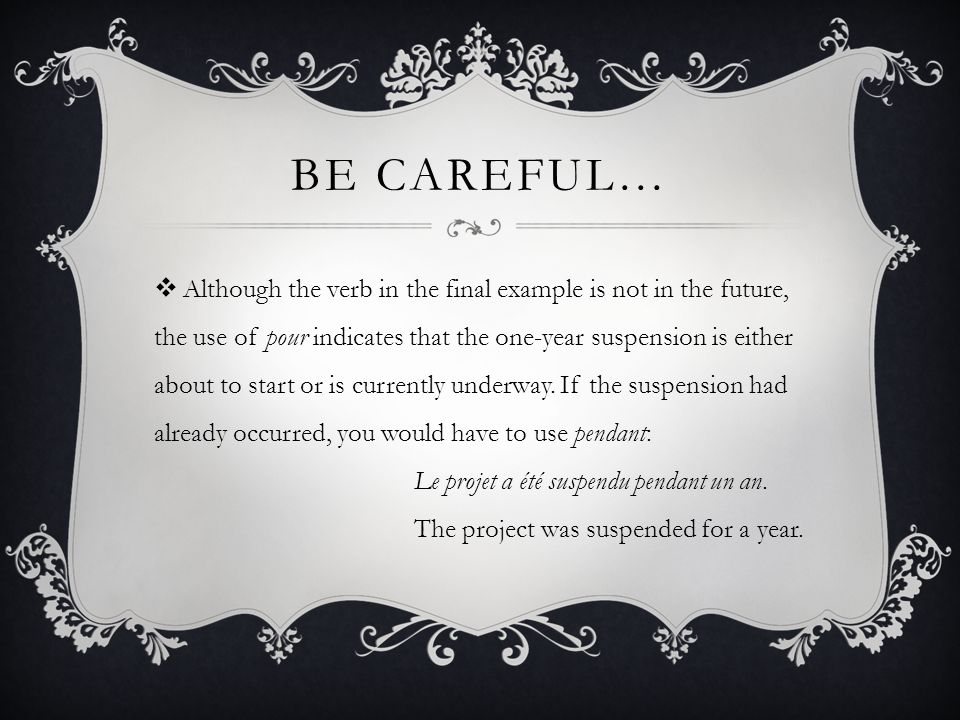 BE CAREFUL… Although the verb in the final example is not in the future, the use of pour indicates that the one-year suspension is either about to sta