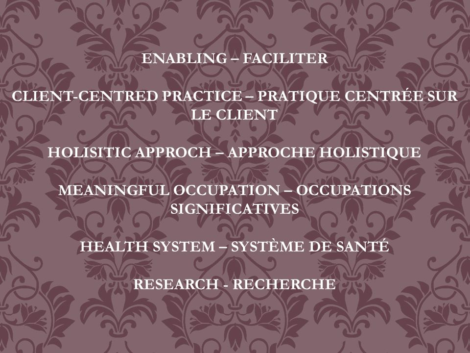 ENABLING – FACILITER CLIENT-CENTRED PRACTICE – PRATIQUE CENTRÉE SUR LE CLIENT HOLISITIC APPROCH – APPROCHE HOLISTIQUE MEANINGFUL OCCUPATION – OCCUPATIONS SIGNIFICATIVES HEALTH SYSTEM – SYSTÈME DE SANTÉ RESEARCH - RECHERCHE