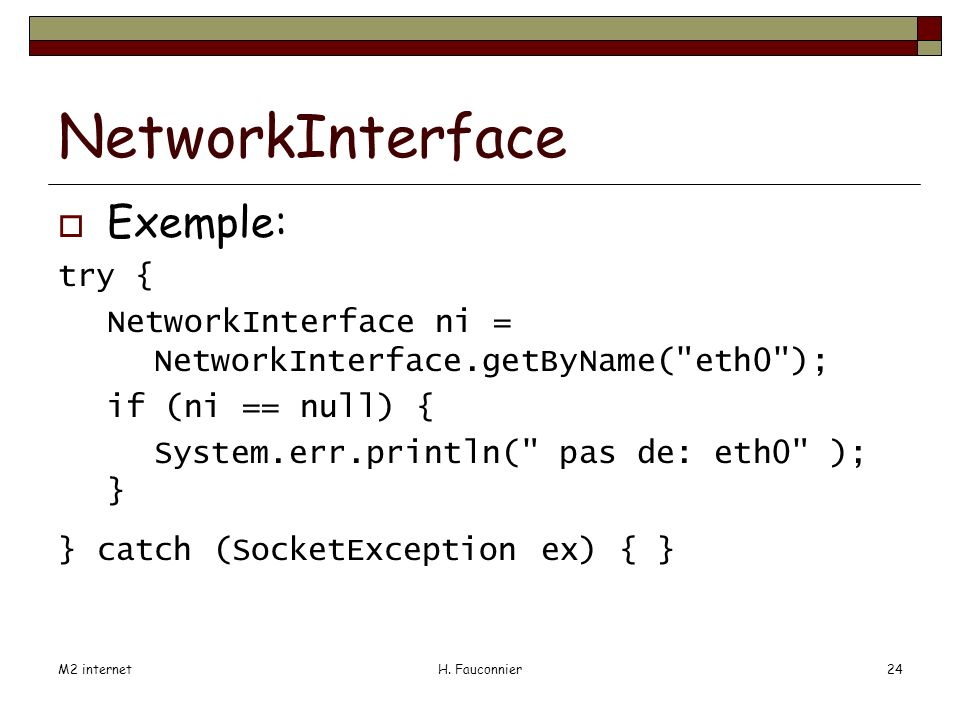 M2 internetH. Fauconnier24 NetworkInterface Exemple: try { NetworkInterface ni = NetworkInterface.getByName(