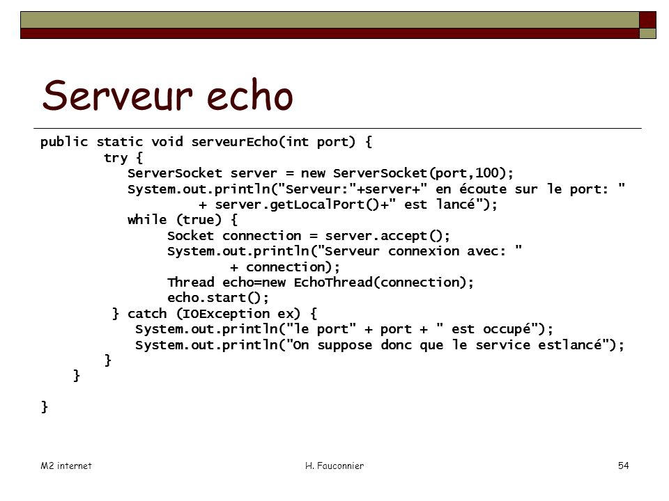 M2 internetH. Fauconnier54 Serveur echo public static void serveurEcho(int port) { try { ServerSocket server = new ServerSocket(port,100); System.out.