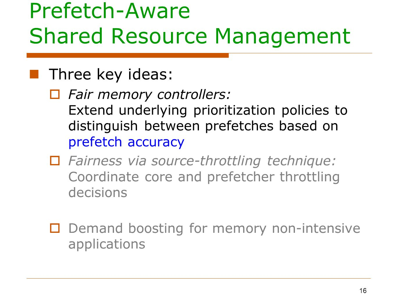 Prefetch-Aware Shared Resource Management Three key ideas: Fair memory controllers: Extend underlying prioritization policies to distinguish between prefetches based on prefetch accuracy Fairness via source-throttling technique: Coordinate core and prefetcher throttling decisions Demand boosting for memory non-intensive applications 16