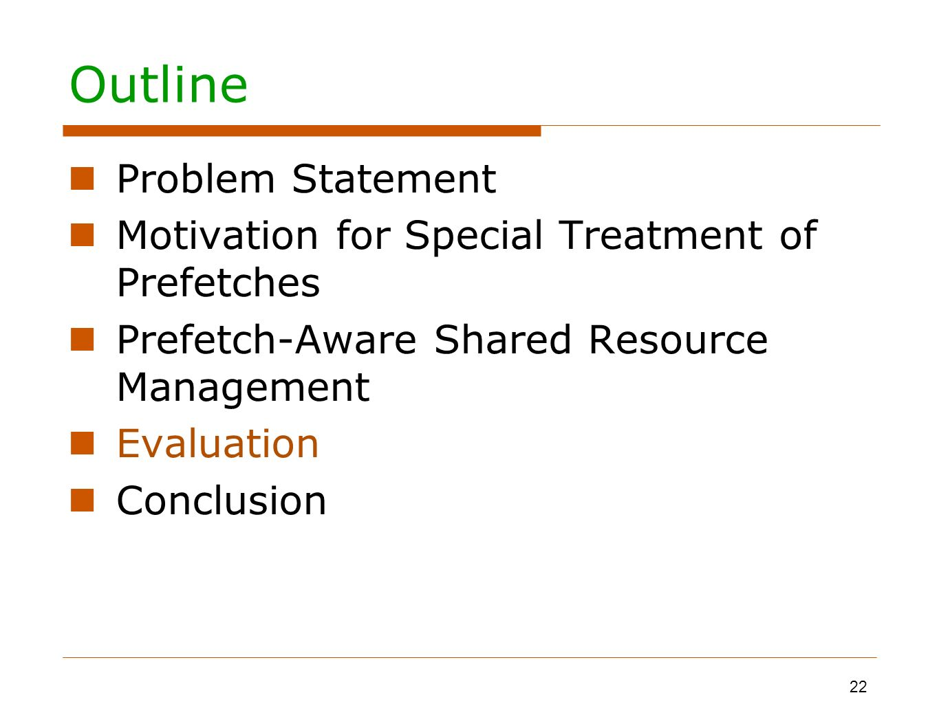Outline Problem Statement Motivation for Special Treatment of Prefetches Prefetch-Aware Shared Resource Management Evaluation Conclusion 22