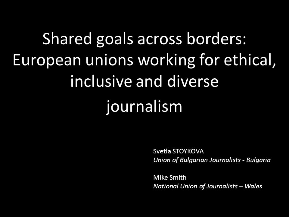 Shared goals across borders: European unions working for ethical, inclusive and diverse journalism Svetla STOYKOVA Union of Bulgarian Journalists - Bulgaria Mike Smith National Union of Journalists – Wales